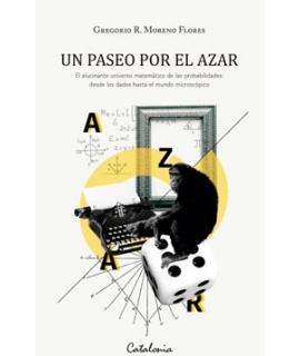 UN PASEO POR EL AZAR , EL ALUCINANTE UNIVERSO MATEMATICO DE LAS PROBABILIDADES: DESDE LOS DADOS HASTA EL MUNDO MICROSCOPICO